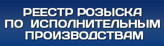 РЕЕСТР РОЗЫСКА ПО ИСПОЛНИТЕЛЬНЫМ ПРОИЗВОДСТВАМ.